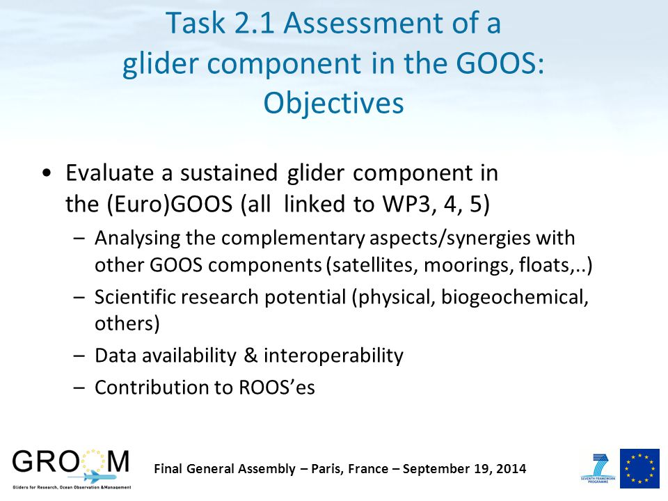 Task 2.1 Assessment of a glider component in the GOOS: Objectives Evaluate a sustained glider component in the (Euro)GOOS (all linked to WP3, 4, 5) –Analysing the complementary aspects/synergies with other GOOS components (satellites, moorings, floats,..) –Scientific research potential (physical, biogeochemical, others) –Data availability & interoperability –Contribution to ROOS'es Final General Assembly – Paris, France – September 19, 2014