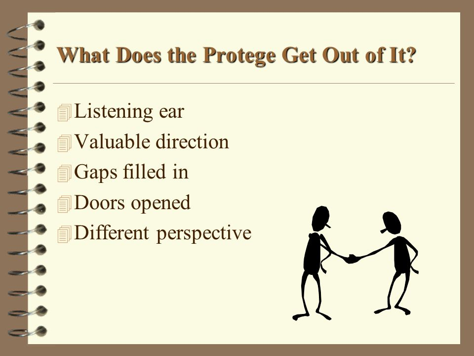 What Does the Protege Get Out of It? 4 Listening ear 4 Valuable direction 4 Gaps filled in 4 Doors opened 4 Different perspective