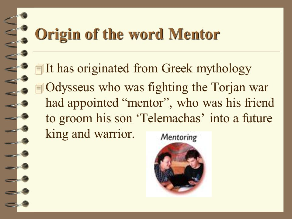 "Origin of the word Mentor 4 It has originated from Greek mythology 4 Odysseus who was fighting the Torjan war had appointed ""mentor"", who was his frie"
