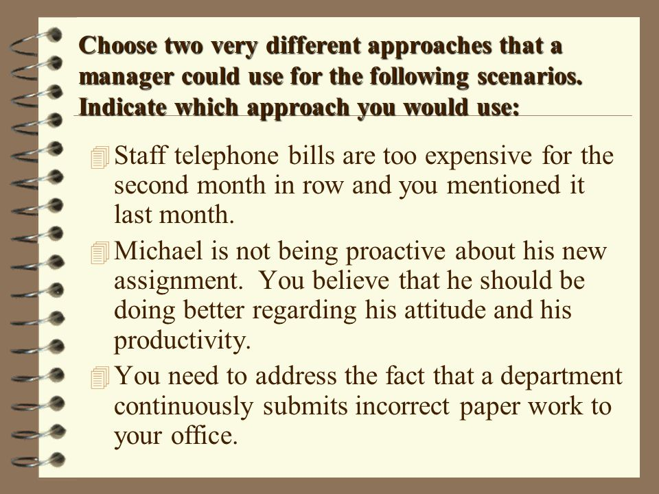 Choose two very different approaches that a manager could use for the following scenarios. Indicate which approach you would use: 4 Staff telephone bi