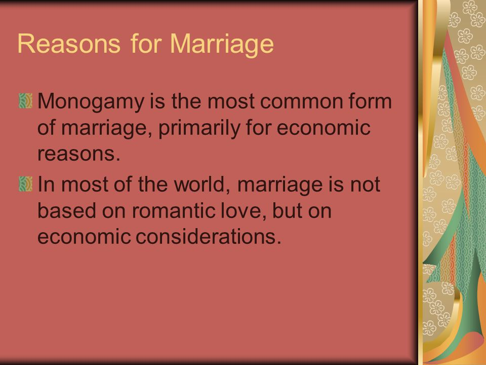 Reasons for Marriage Monogamy is the most common form of marriage, primarily for economic reasons. In most of the world, marriage is not based on roma
