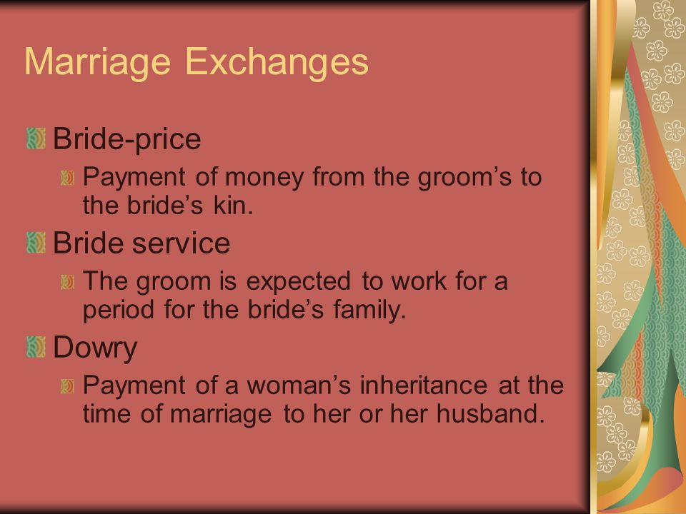 Marriage Exchanges Bride-price Payment of money from the groom's to the bride's kin. Bride service The groom is expected to work for a period for the