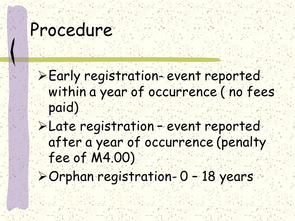 Procedure  Early registration- event reported within a year of occurrence ( no fees paid)  Late registration – event reported after a year of occurrence (penalty fee of M4.00)  Orphan registration- 0 – 18 years