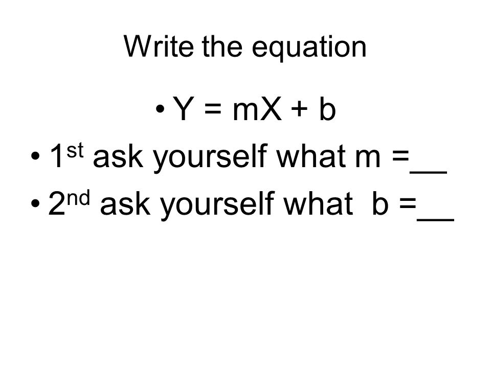 Write the equation Y = mX + b 1 st ask yourself what m =__ 2 nd ask yourself what b =__