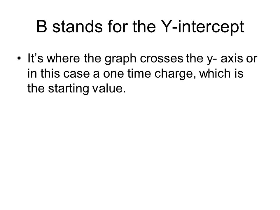 B stands for the Y-intercept It's where the graph crosses the y- axis or in this case a one time charge, which is the starting value.