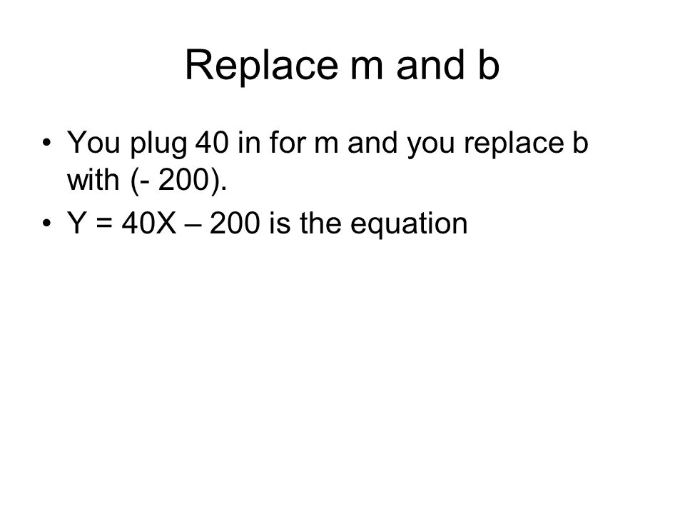 Replace m and b You plug 40 in for m and you replace b with (- 200). Y = 40X – 200 is the equation