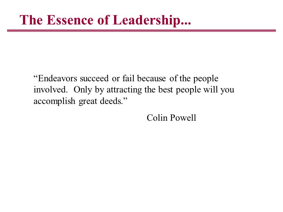 The Essence of Leadership... Endeavors succeed or fail because of the people involved.