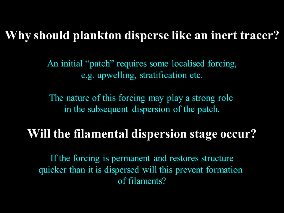 "Why should plankton disperse like an inert tracer? An initial ""patch"" requires some localised forcing, e.g. upwelling, stratification etc. The nature"
