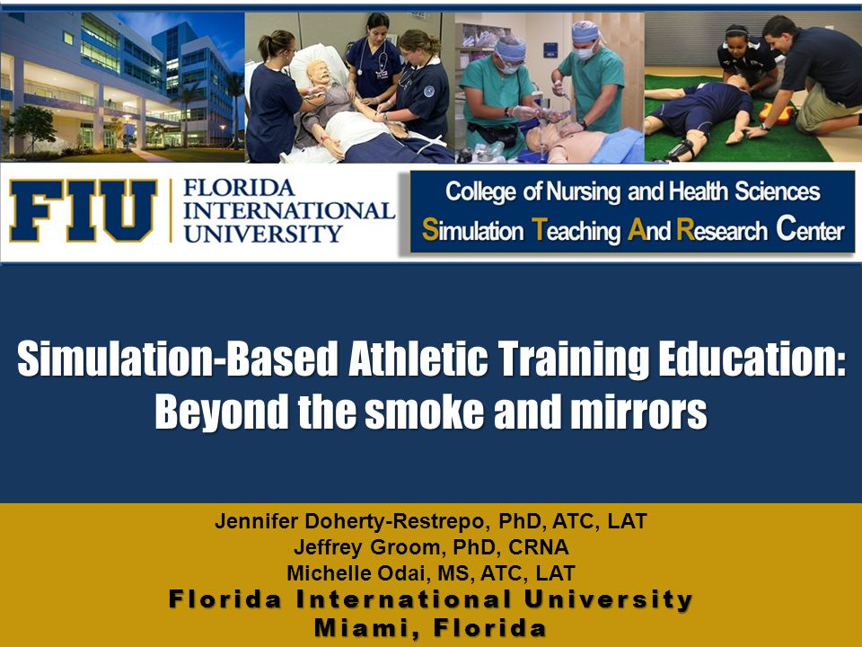 Simulation-Based Athletic Training Education: Beyond the smoke and mirrors Florida International University Miami, Florida Jennifer Doherty-Restrepo, PhD, ATC, LAT Jeffrey Groom, PhD, CRNA Michelle Odai, MS, ATC, LAT Florida International University Miami, Florida