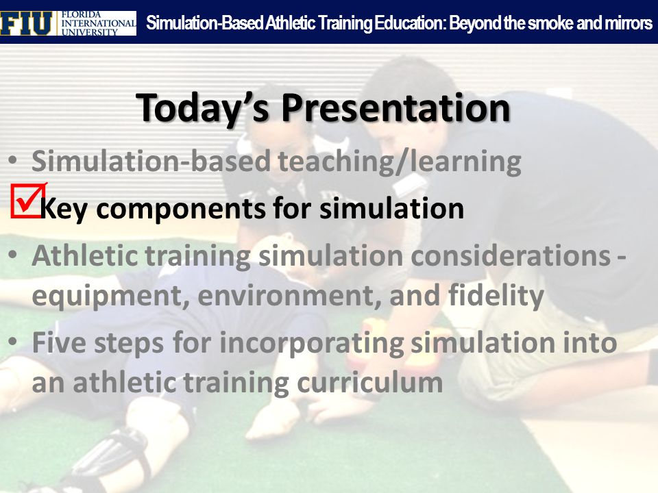 Today's Presentation Simulation-based teaching/learning  Key components for simulation Athletic training simulation considerations - equipment, environment, and fidelity Five steps for incorporating simulation into an athletic training curriculum Simulation-Based Athletic Training Education: Beyond the smoke and mirrors