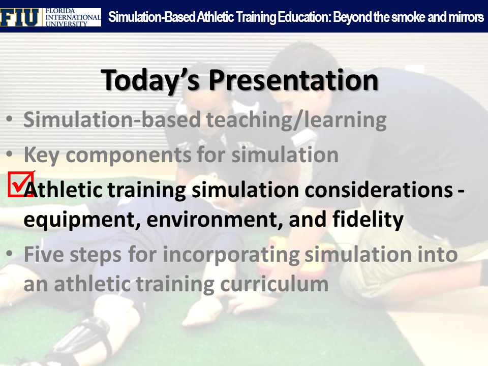 Today's Presentation Simulation-based teaching/learning Key components for simulation  Athletic training simulation considerations - equipment, environment, and fidelity Five steps for incorporating simulation into an athletic training curriculum Simulation-Based Athletic Training Education: Beyond the smoke and mirrors