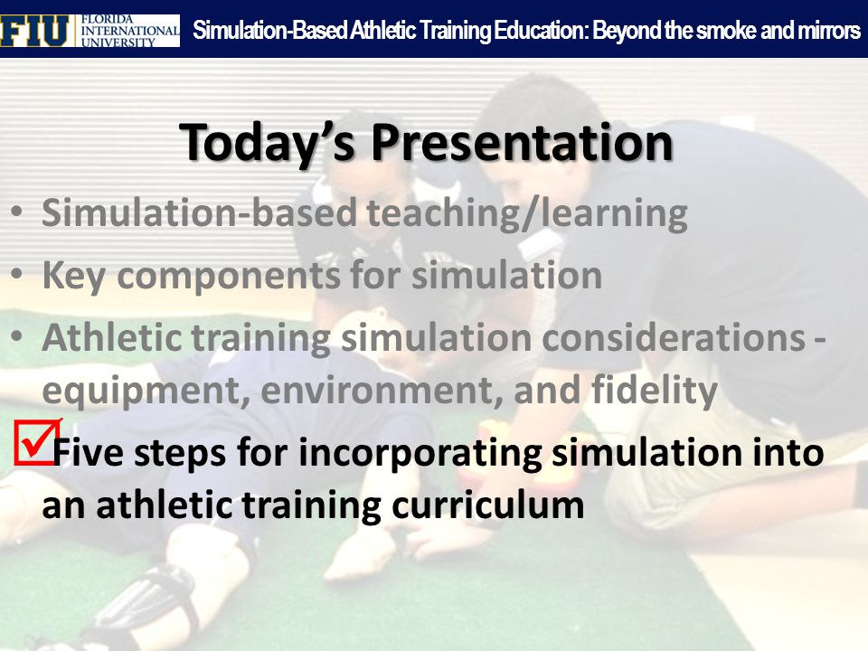 Today's Presentation Simulation-based teaching/learning Key components for simulation Athletic training simulation considerations - equipment, environment, and fidelity  Five steps for incorporating simulation into an athletic training curriculum Simulation-Based Athletic Training Education: Beyond the smoke and mirrors
