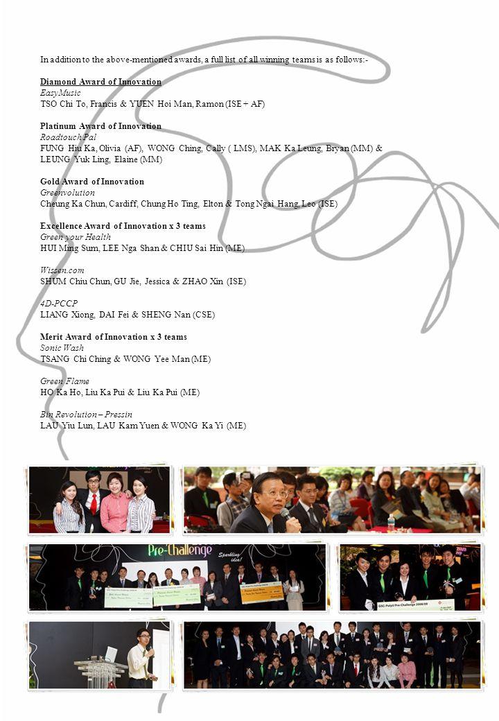 In addition to the above-mentioned awards, a full list of all winning teams is as follows:- Diamond Award of Innovation EasyMusic TSO Chi To, Francis & YUEN Hoi Man, Ramon (ISE + AF) Platinum Award of Innovation Roadtouch Pal FUNG Hiu Ka, Olivia (AF), WONG Ching, Cally ( LMS), MAK Ka Leung, Bryan (MM) & LEUNG Yuk Ling, Elaine (MM) Gold Award of Innovation Greenvolution Cheung Ka Chun, Cardiff, Chung Ho Ting, Elton & Tong Ngai Hang, Leo (ISE) Excellence Award of Innovation x 3 teams Green your Health HUI Ming Sum, LEE Nga Shan & CHIU Sai Hin (ME) Wissen.com SHUM Chiu Chun, GU Jie, Jessica & ZHAO Xin (ISE) 4D-PCCP LIANG Xiong, DAI Fei & SHENG Nan (CSE) Merit Award of Innovation x 3 teams Sonic Wash TSANG Chi Ching & WONG Yee Man (ME) Green Flame HO Ka Ho, Liu Ka Pui & Liu Ka Pui (ME) Bin Revolution – Pressin LAU Yiu Lun, LAU Kam Yuen & WONG Ka Yi (ME)