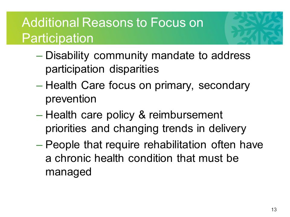 13 Additional Reasons to Focus on Participation –Disability community mandate to address participation disparities –Health Care focus on primary, seco