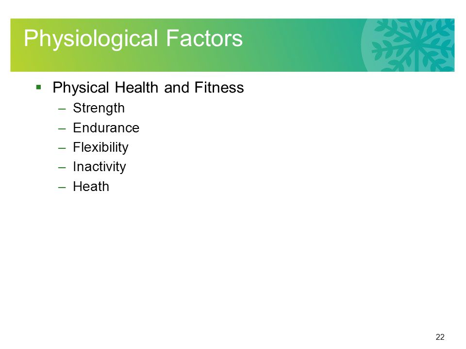 22 Physiological Factors  Physical Health and Fitness –Strength –Endurance –Flexibility –Inactivity –Heath