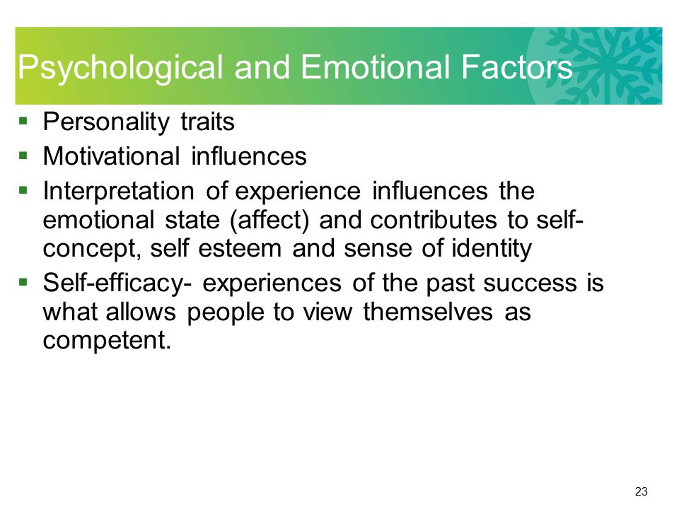 23 Psychological and Emotional Factors  Personality traits  Motivational influences  Interpretation of experience influences the emotional state (a