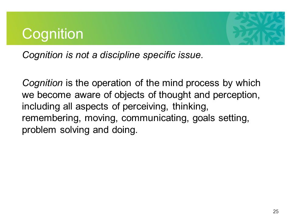 25 Cognition Cognition is not a discipline specific issue. Cognition is the operation of the mind process by which we become aware of objects of thoug