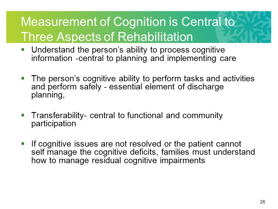 26 Measurement of Cognition is Central to Three Aspects of Rehabilitation  Understand the person's ability to process cognitive information -central