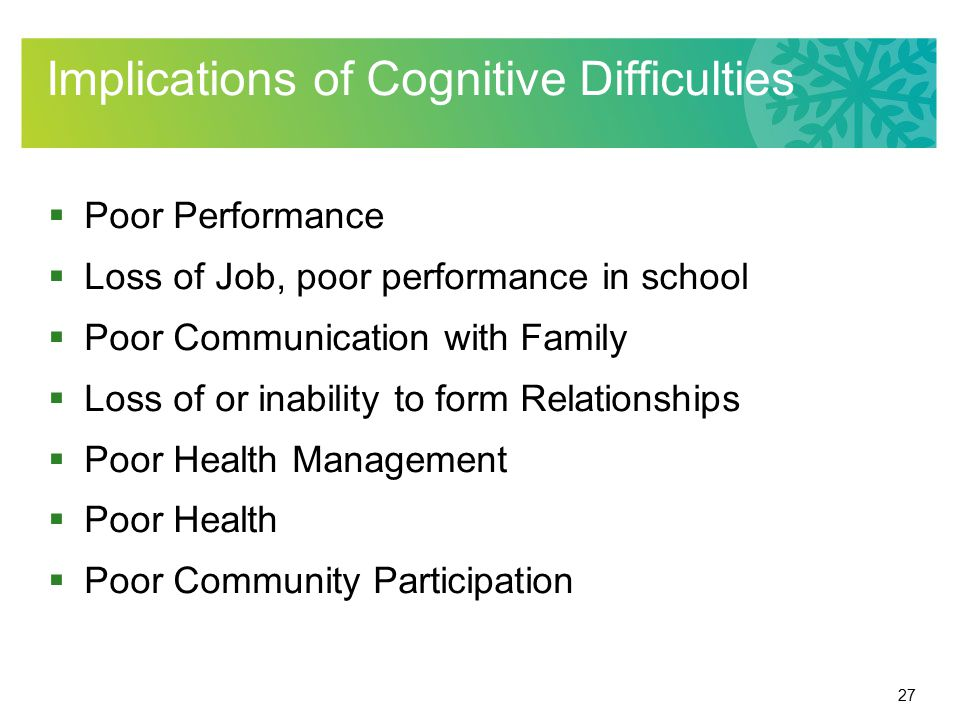 27 Implications of Cognitive Difficulties  Poor Performance  Loss of Job, poor performance in school  Poor Communication with Family  Loss of or inability to form Relationships  Poor Health Management  Poor Health  Poor Community Participation