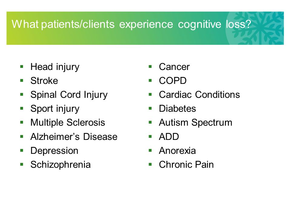 What patients/clients experience cognitive loss?  Head injury  Stroke  Spinal Cord Injury  Sport injury  Multiple Sclerosis  Alzheimer's Disease