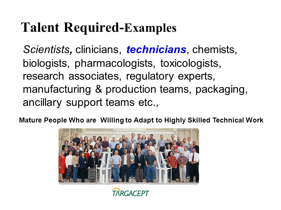 Talent Required- Examples Scientists, clinicians, technicians, chemists, biologists, pharmacologists, toxicologists, research associates, regulatory e