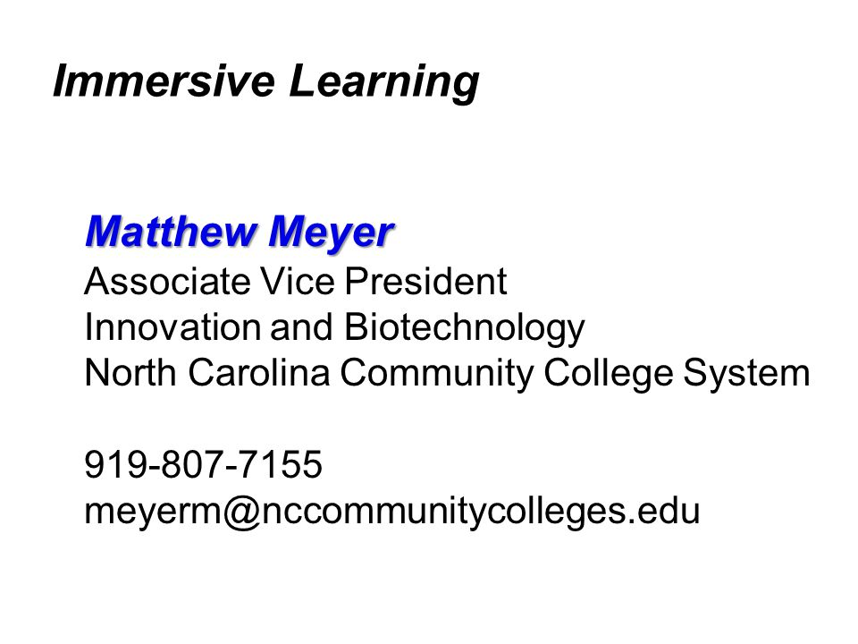Immersive Learning Matthew Meyer Associate Vice President Innovation and Biotechnology North Carolina Community College System 919-807-7155 meyerm@ncc