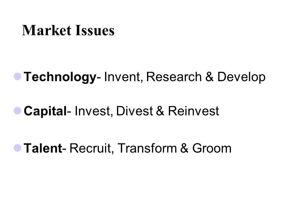 Market Issues Technology- Invent, Research & Develop Capital- Invest, Divest & Reinvest Talent- Recruit, Transform & Groom
