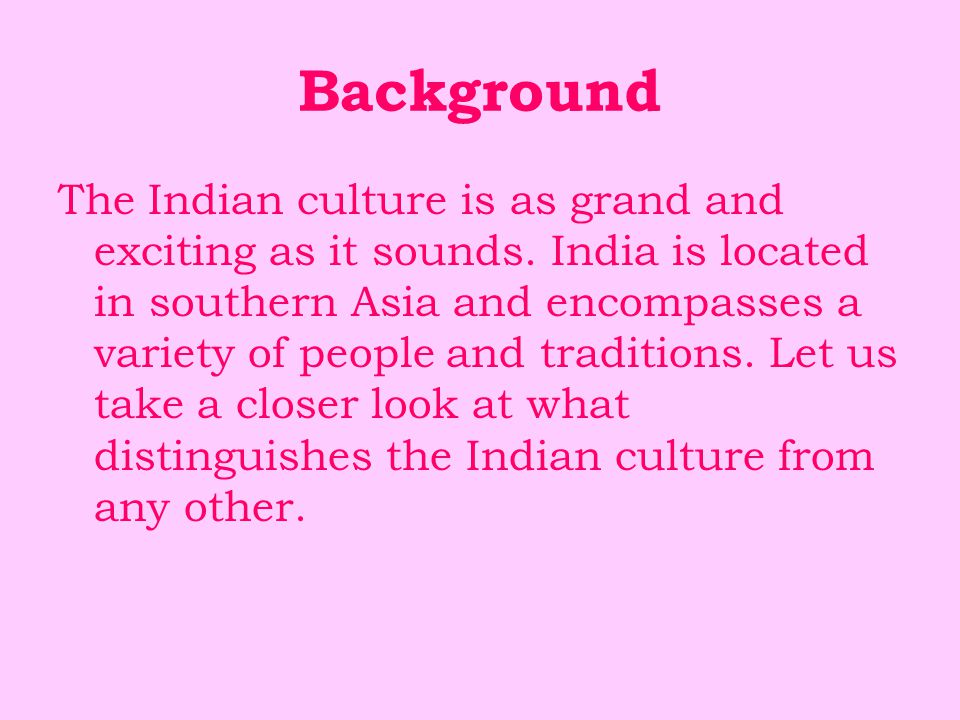 Background The Indian culture is as grand and exciting as it sounds. India is located in southern Asia and encompasses a variety of people and traditi