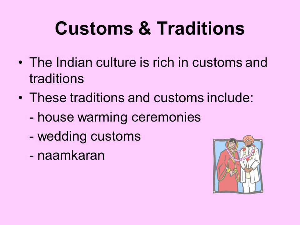Customs & Traditions The Indian culture is rich in customs and traditions These traditions and customs include: - house warming ceremonies - wedding c