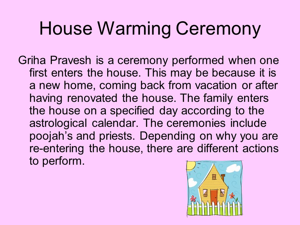 House Warming Ceremony Griha Pravesh is a ceremony performed when one first enters the house. This may be because it is a new home, coming back from v