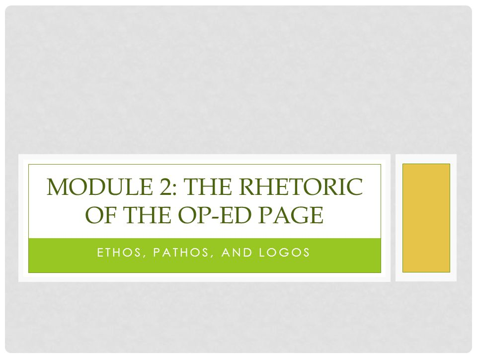 ETHOS, PATHOS, AND LOGOS MODULE 2: THE RHETORIC OF THE OP-ED PAGE