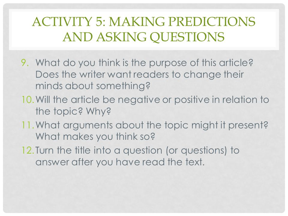 ACTIVITY 5: MAKING PREDICTIONS AND ASKING QUESTIONS 9.What do you think is the purpose of this article? Does the writer want readers to change their m