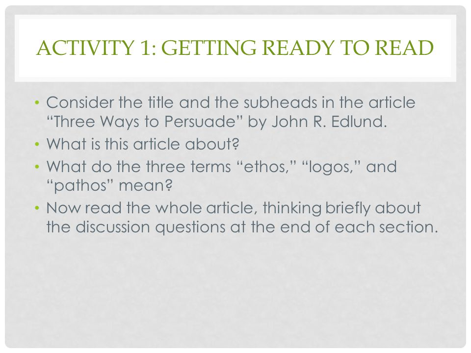 """ACTIVITY 1: GETTING READY TO READ Consider the title and the subheads in the article """"Three Ways to Persuade"""" by John R. Edlund. What is this article"""