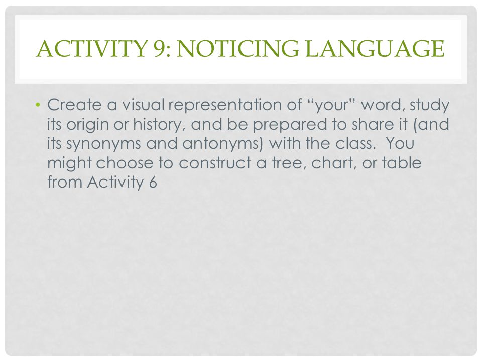 """ACTIVITY 9: NOTICING LANGUAGE Create a visual representation of """"your"""" word, study its origin or history, and be prepared to share it (and its synonym"""