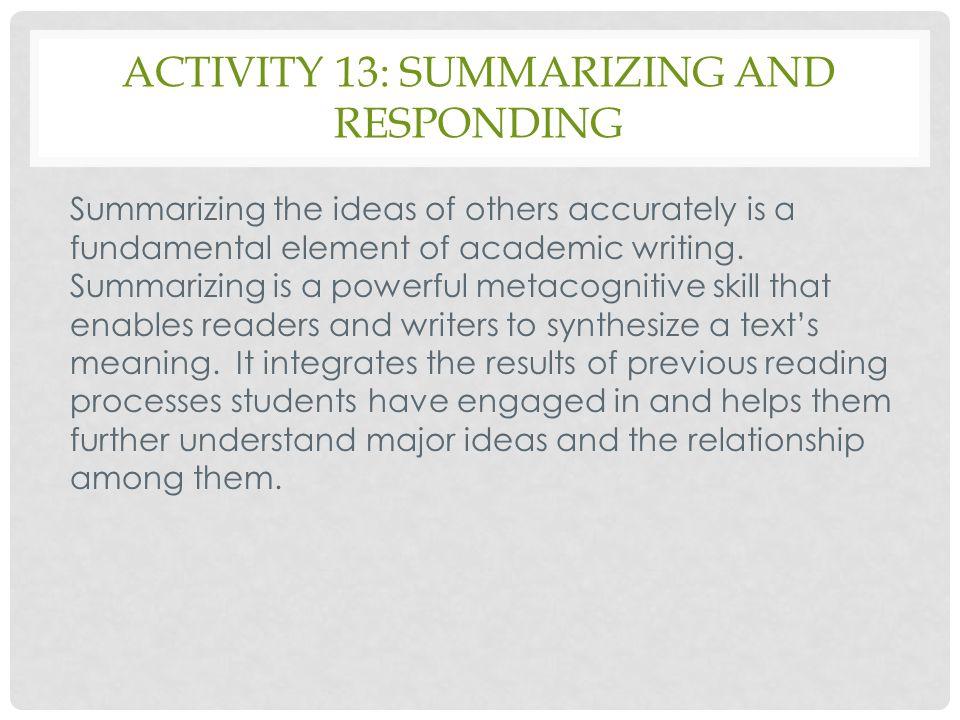 ACTIVITY 13: SUMMARIZING AND RESPONDING Summarizing the ideas of others accurately is a fundamental element of academic writing. Summarizing is a powe