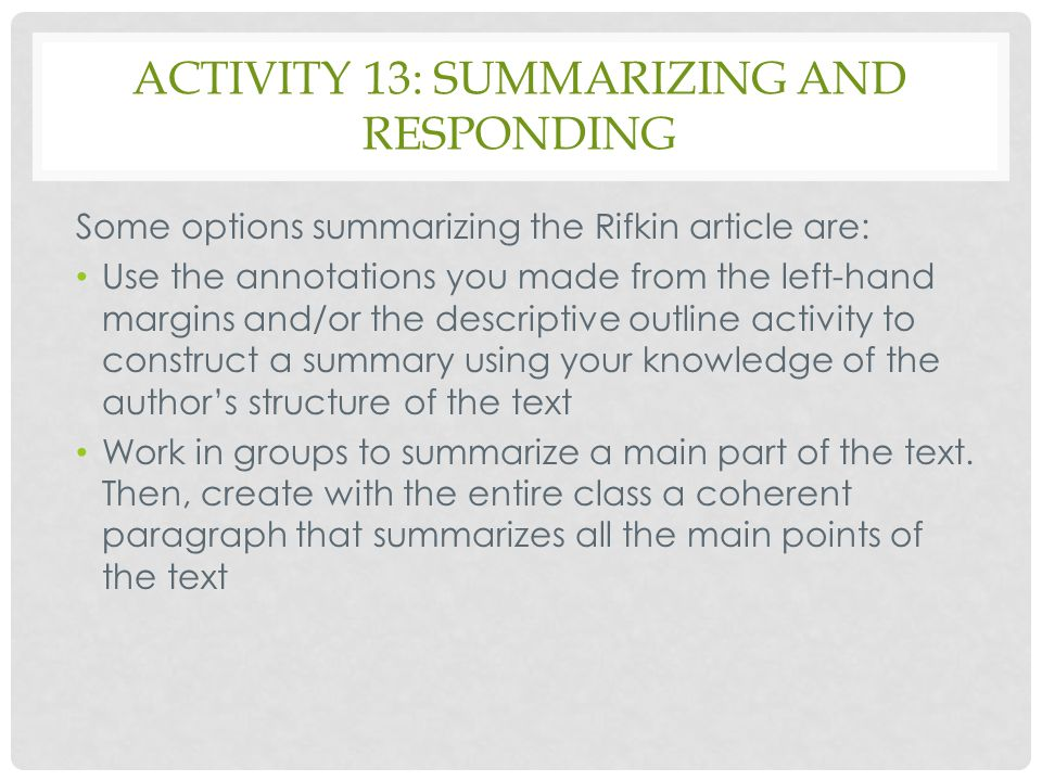ACTIVITY 13: SUMMARIZING AND RESPONDING Some options summarizing the Rifkin article are: Use the annotations you made from the left-hand margins and/o