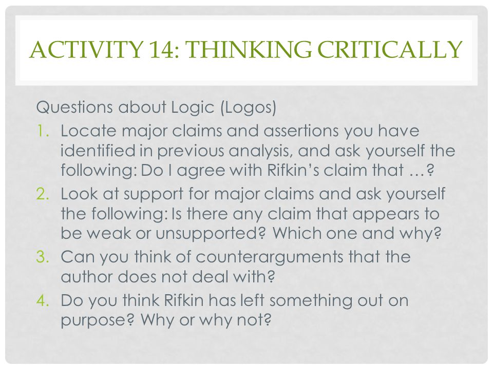 ACTIVITY 14: THINKING CRITICALLY Questions about Logic (Logos) 1.Locate major claims and assertions you have identified in previous analysis, and ask