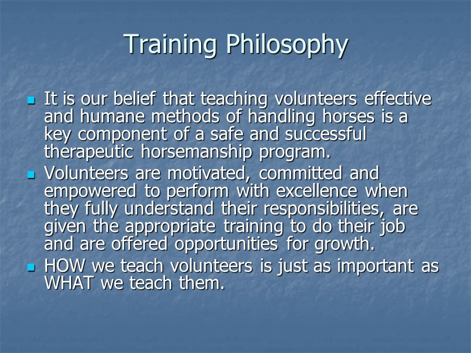 Training Philosophy It is our belief that teaching volunteers effective and humane methods of handling horses is a key component of a safe and success