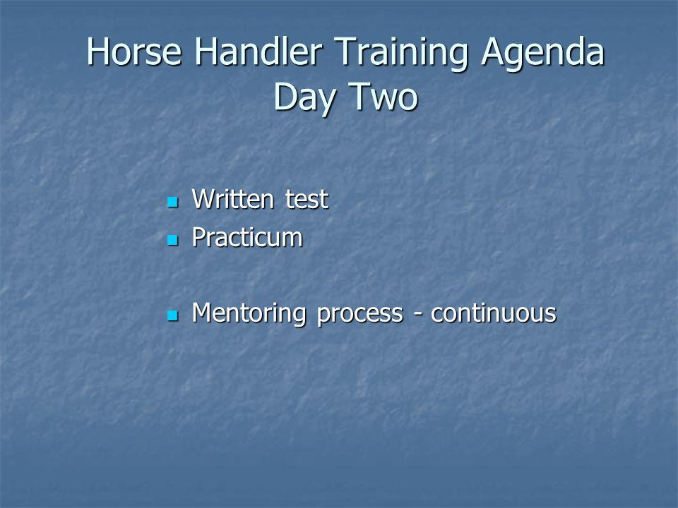 Horse Handler Training Agenda Day Two Written test Written test Practicum Practicum Mentoring process - continuous Mentoring process - continuous