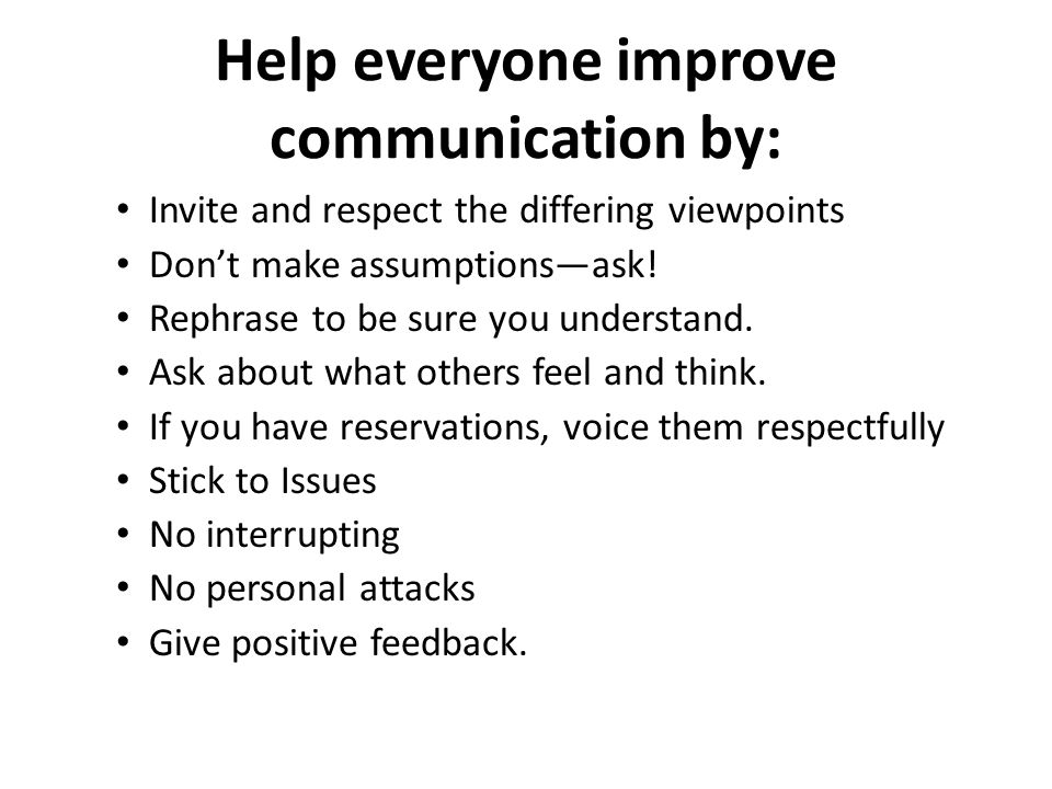 Help everyone improve communication by: Invite and respect the differing viewpoints Don't make assumptions—ask.