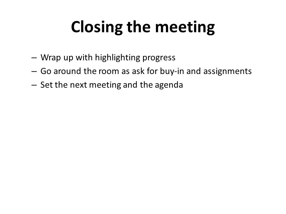 Closing the meeting – Wrap up with highlighting progress – Go around the room as ask for buy-in and assignments – Set the next meeting and the agenda