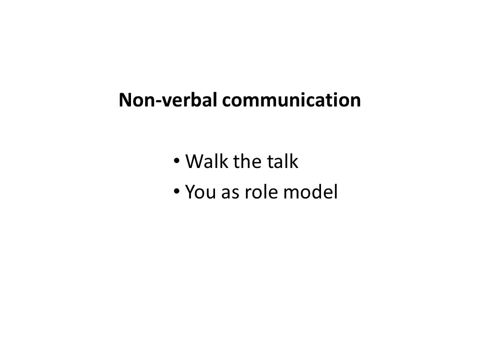 Non-verbal communication Walk the talk You as role model