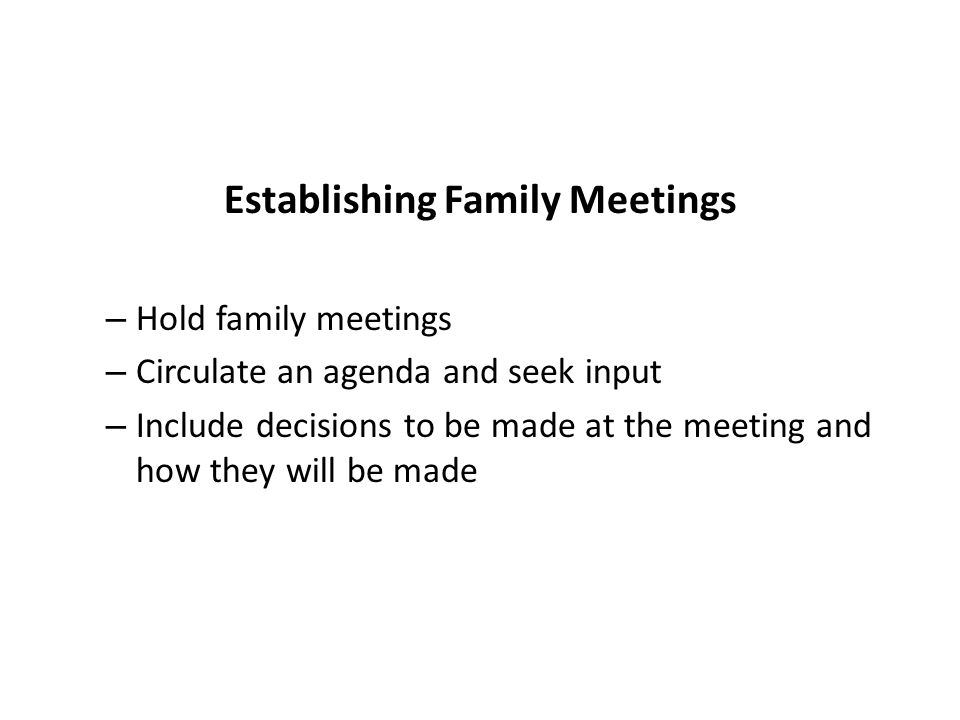 Establishing Family Meetings – Hold family meetings – Circulate an agenda and seek input – Include decisions to be made at the meeting and how they will be made