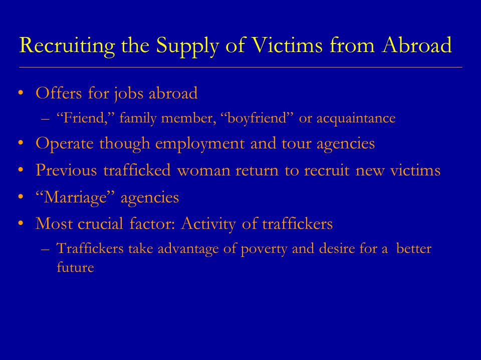 Recruiting the Supply of Victims from Abroad Offers for jobs abroad – Friend, family member, boyfriend or acquaintance Operate though employment and tour agencies Previous trafficked woman return to recruit new victims Marriage agencies Most crucial factor: Activity of traffickers –Traffickers take advantage of poverty and desire for a better future