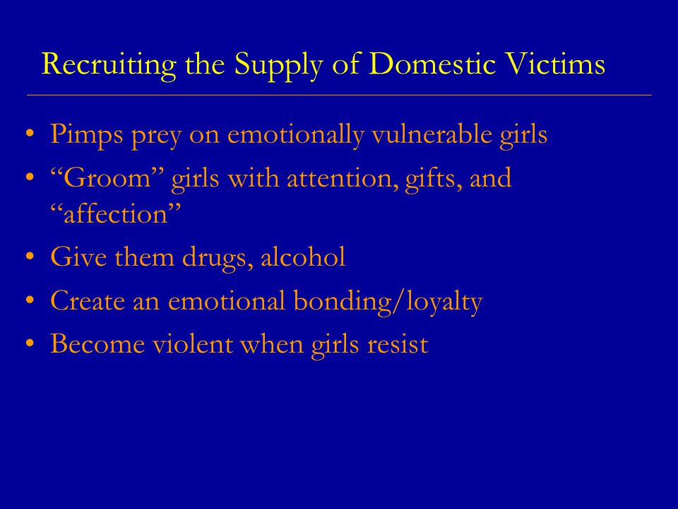 Recruiting the Supply of Domestic Victims Pimps prey on emotionally vulnerable girls Groom girls with attention, gifts, and affection Give them drugs, alcohol Create an emotional bonding/loyalty Become violent when girls resist
