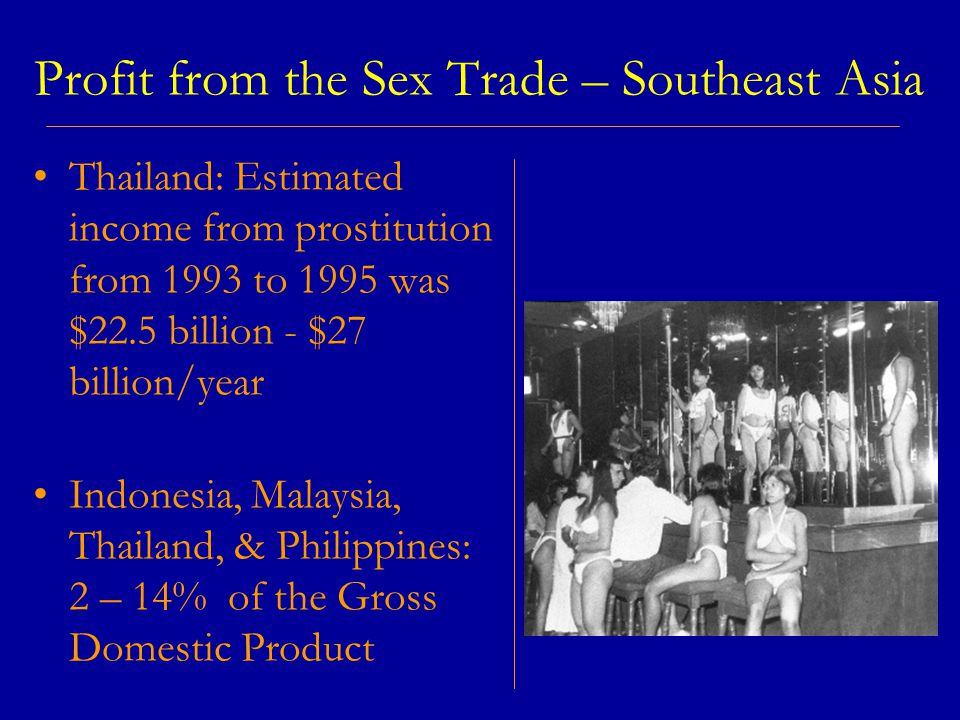 Profit from the Sex Trade – Southeast Asia Thailand: Estimated income from prostitution from 1993 to 1995 was $22.5 billion - $27 billion/year Indonesia, Malaysia, Thailand, & Philippines: 2 – 14% of the Gross Domestic Product