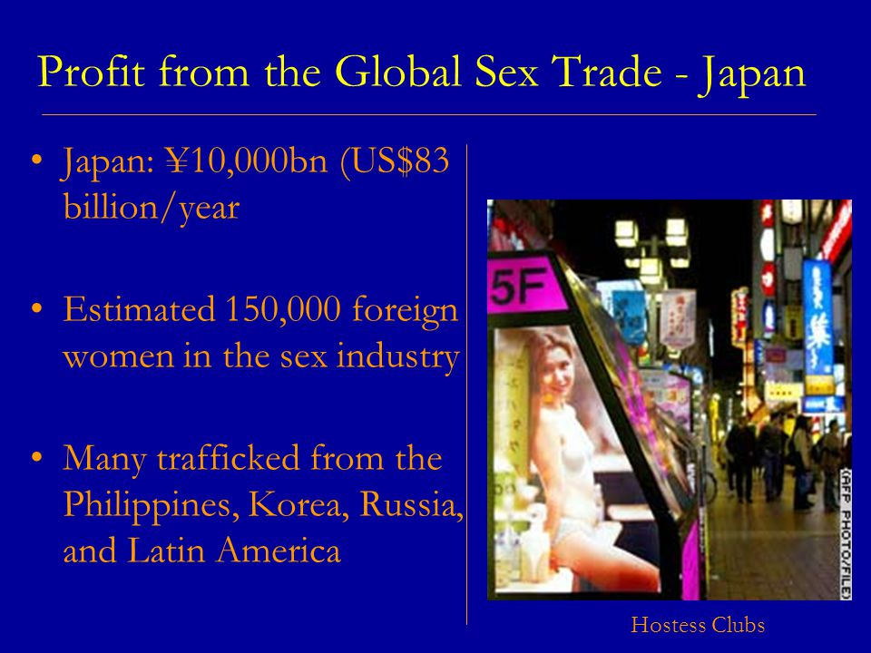 Profit from the Global Sex Trade - Japan Japan: ¥10,000bn (US$83 billion/year Estimated 150,000 foreign women in the sex industry Many trafficked from the Philippines, Korea, Russia, and Latin America Hostess Clubs
