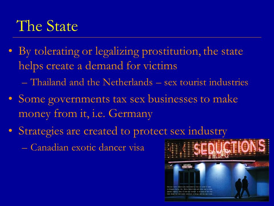 The State By tolerating or legalizing prostitution, the state helps create a demand for victims –Thailand and the Netherlands – sex tourist industries Some governments tax sex businesses to make money from it, i.e.