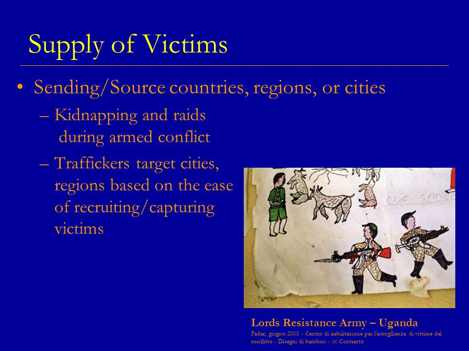 Supply of Victims Sending/Source countries, regions, or cities –Kidnapping and raids during armed conflict –Traffickers target cities, regions based on the ease of recruiting/capturing victims Lords Resistance Army – Uganda Pader, giugno 2005 - Centro di riabilitazione per l accogllienza di vittime del conflitto - Disegni di bambini - (c) Contrasto