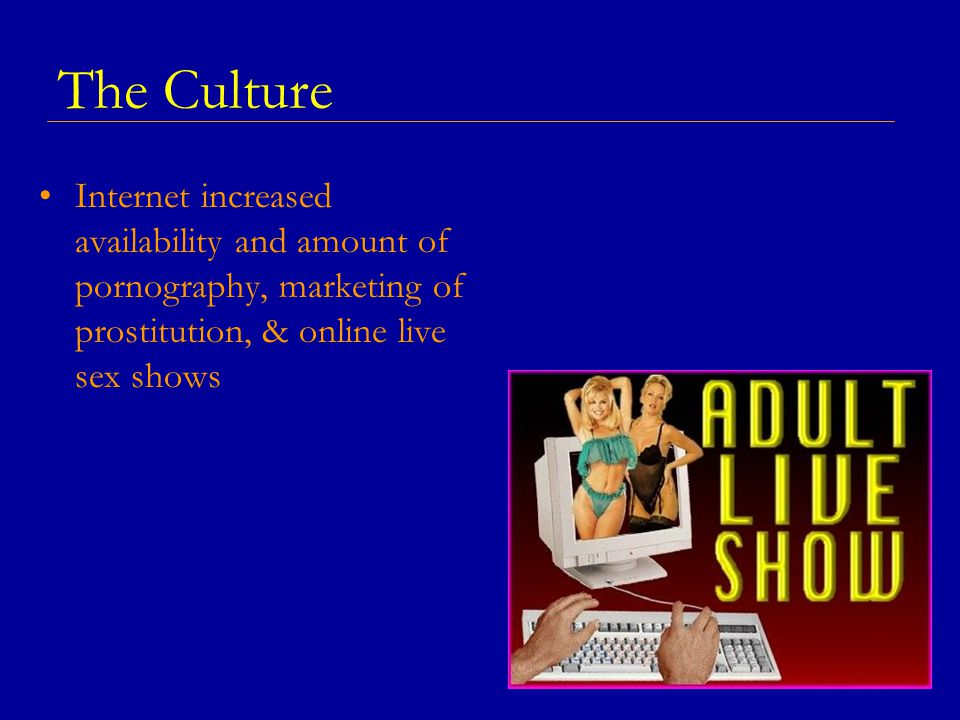 The Culture Internet increased availability and amount of pornography, marketing of prostitution, & online live sex shows